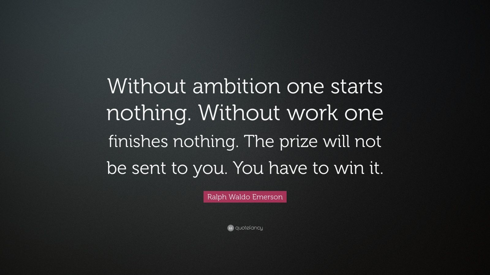 "Ralph Waldo Emerson Quote: ""Without ambition one starts nothing. Without work one finishes nothing. The prize will not be sent to you. You have to win it."""