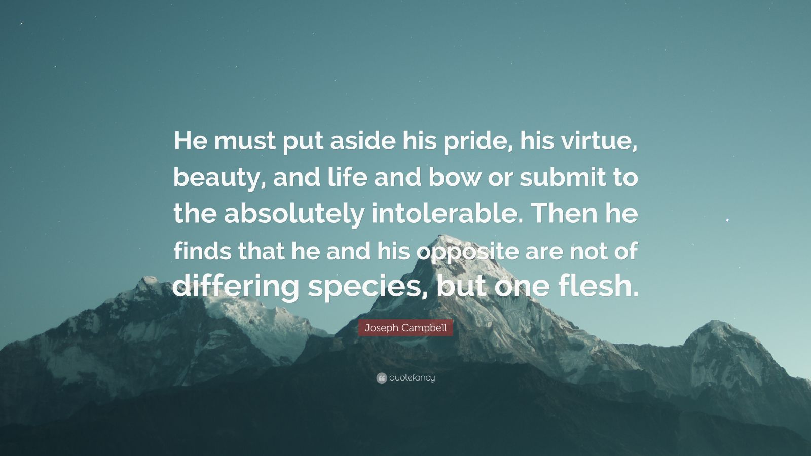 """Joseph Campbell Quote: """"He must put aside his pride, his virtue, beauty, and life and bow or submit to the absolutely intolerable. Then he finds that he and his opposite are not of differing species, but one flesh."""""""