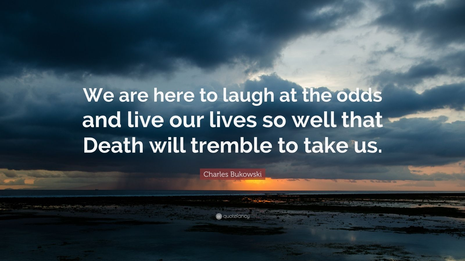 "Quotes About Laughing: ""We are here to laugh at the odds and live our lives so well that Death will tremble to take us."" — Charles Bukowski"