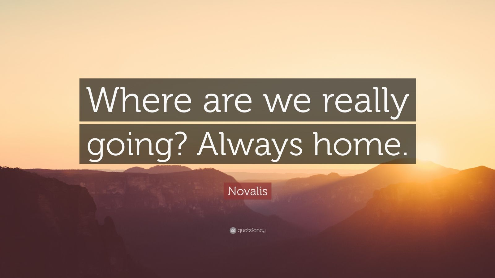 "Novalis Quote: ""Where are we really going? Always home."""