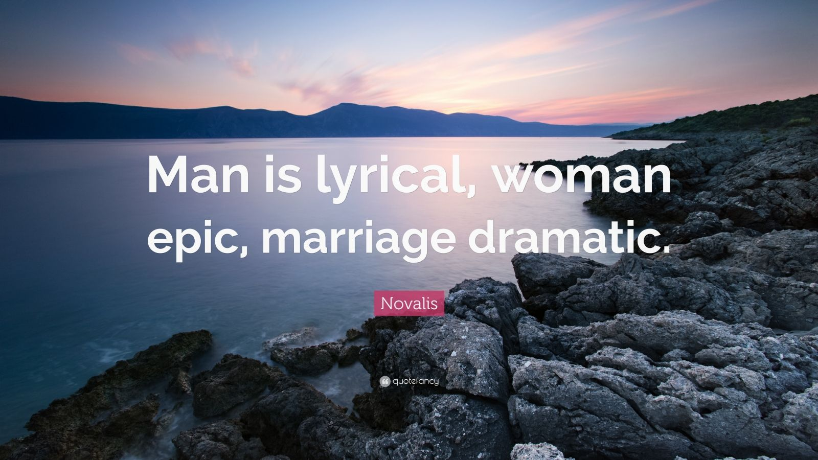 """Novalis Quote: """"Man is lyrical, woman epic, marriage dramatic."""""""