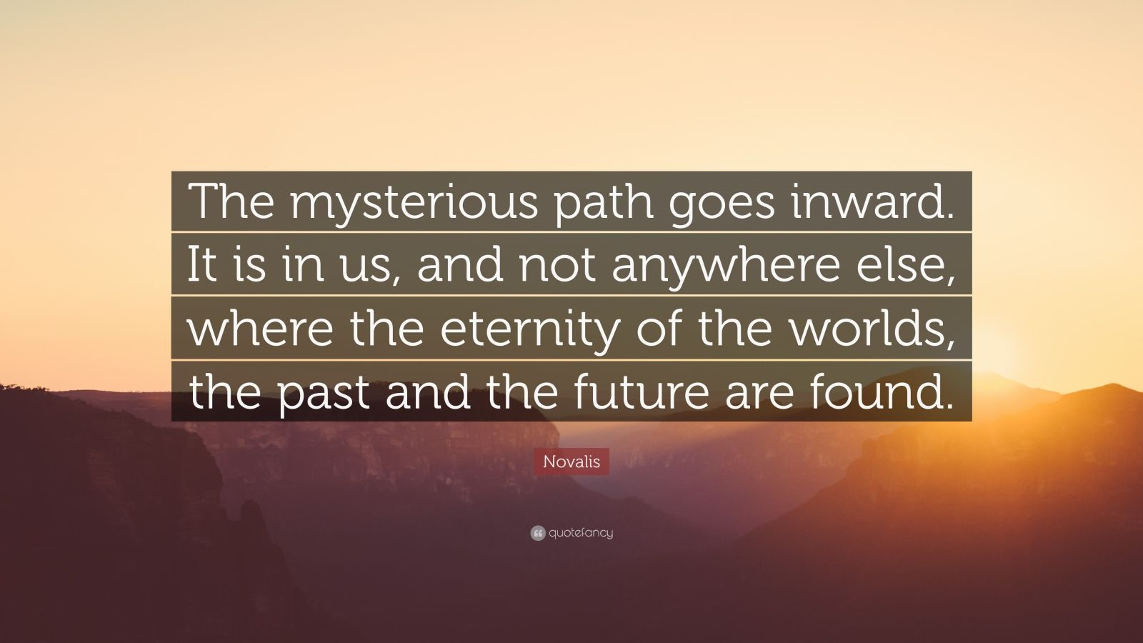 """Novalis Quote: """"The mysterious path goes inward. It is in us, and not anywhere else, where the eternity of the worlds, the past and the future are found."""""""