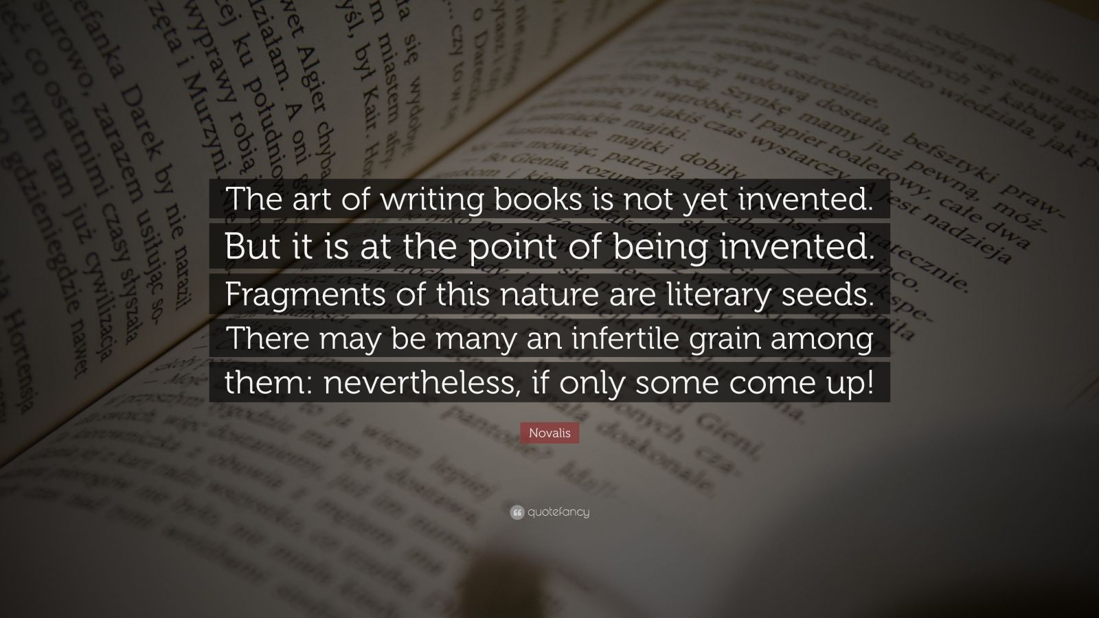 """Novalis Quote: """"The art of writing books is not yet invented. But it is at the point of being invented. Fragments of this nature are literary seeds. There may be many an infertile grain among them: nevertheless, if only some come up!"""""""