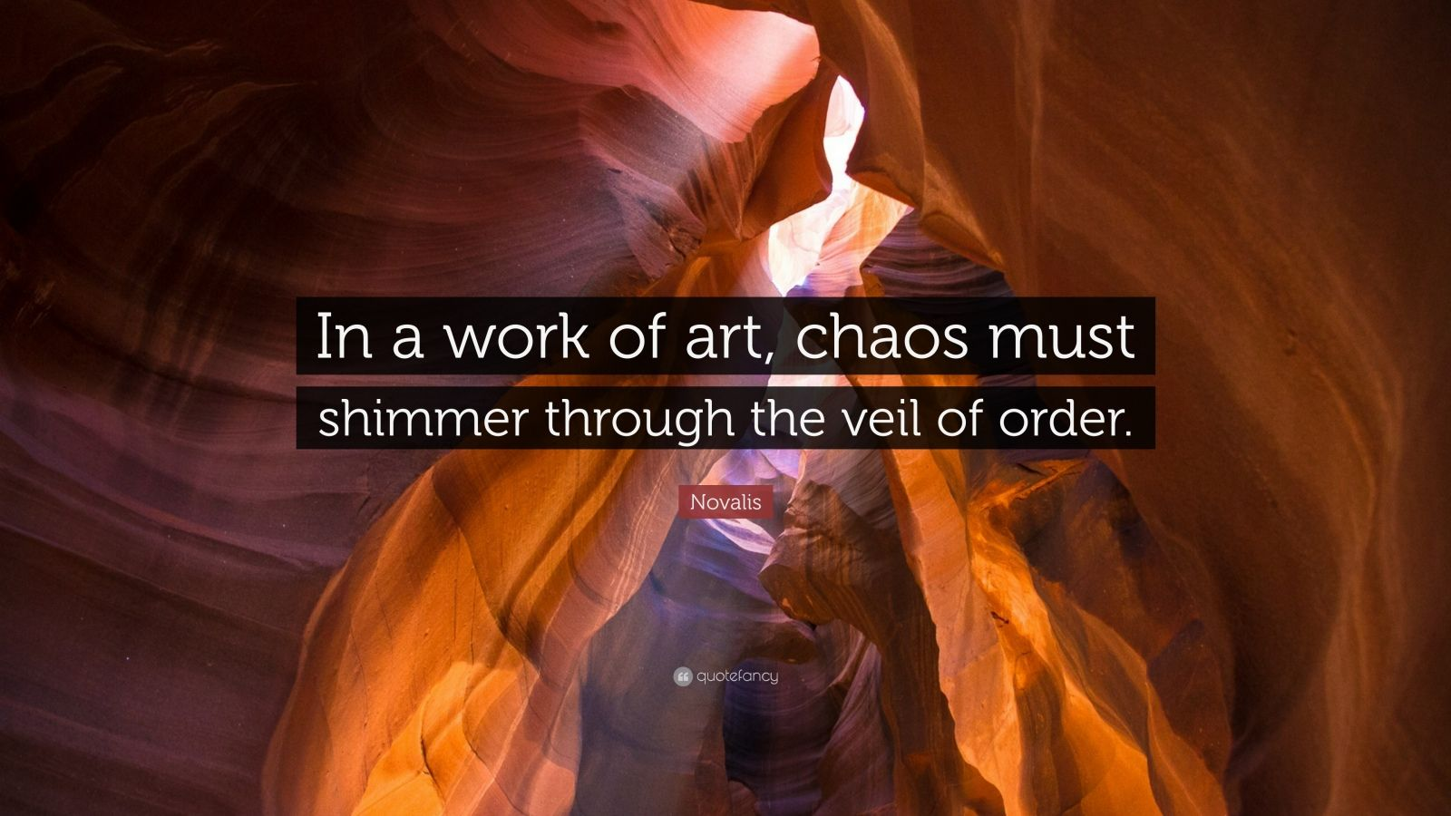 """Novalis Quote: """"In a work of art, chaos must shimmer through the veil of order."""""""