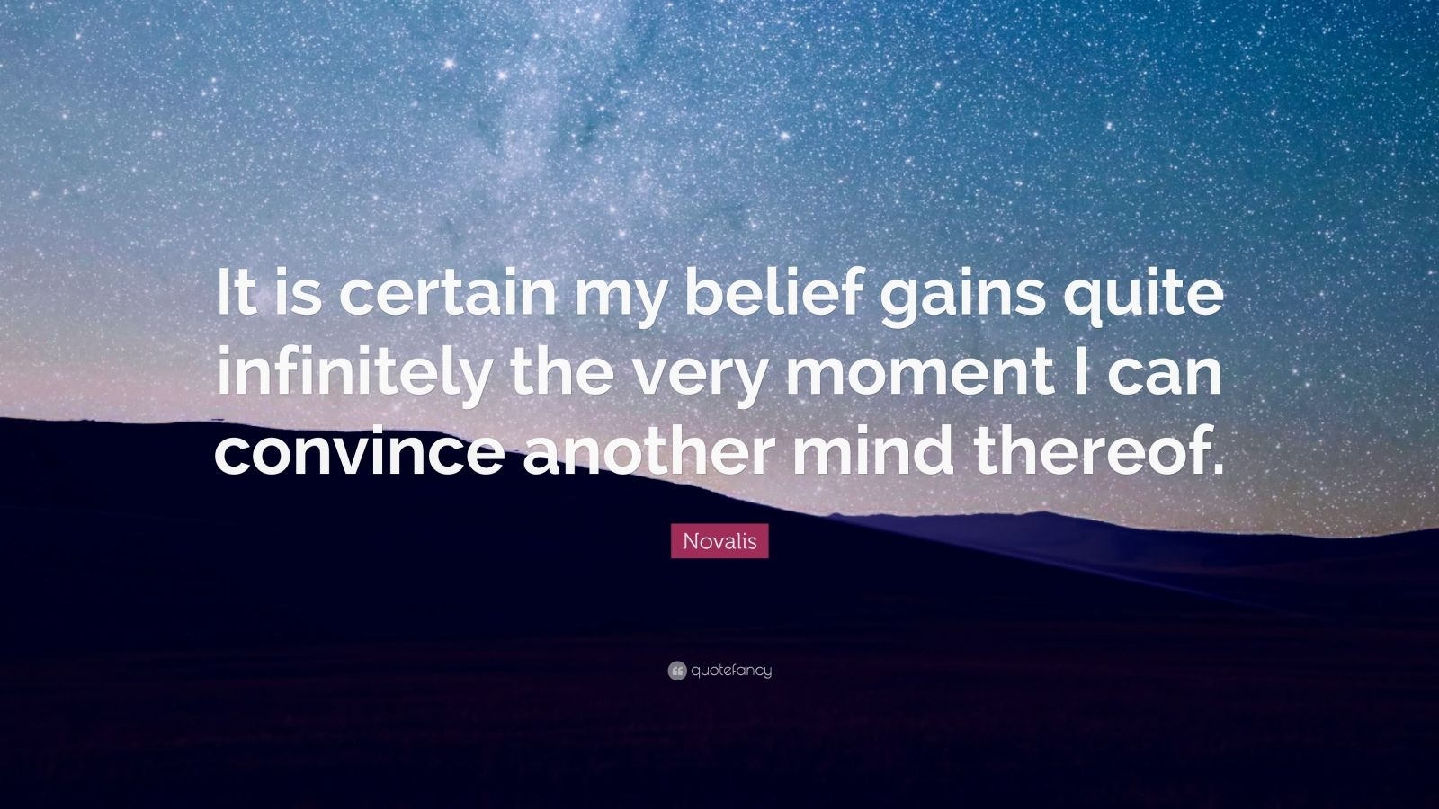 """Novalis Quote: """"It is certain my belief gains quite infinitely the very moment I can convince another mind thereof."""""""