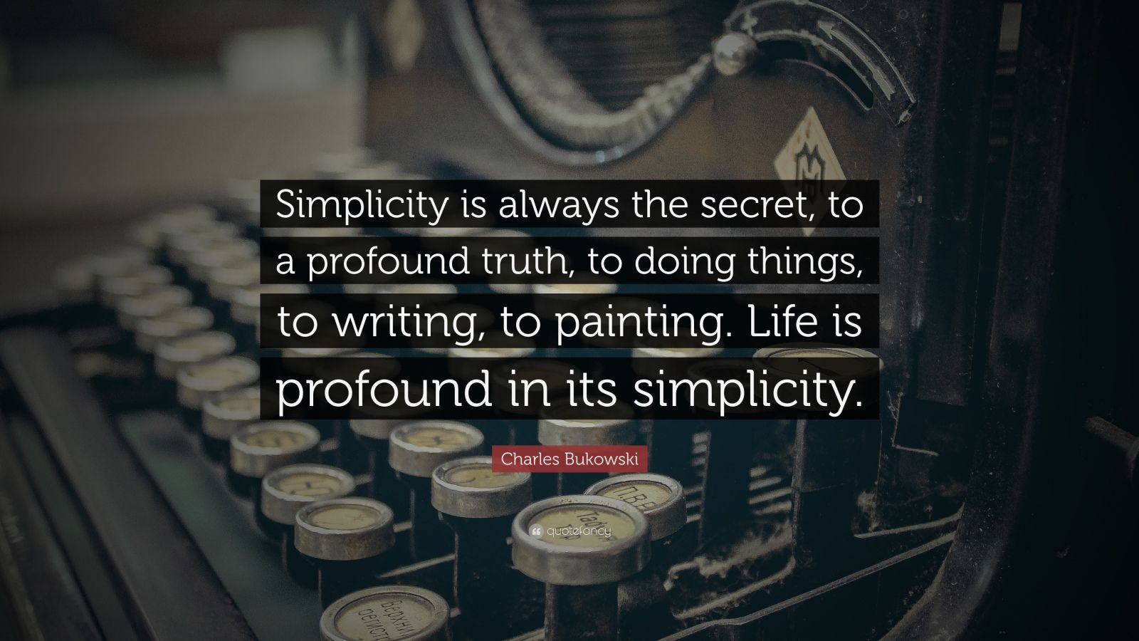 "Charles Bukowski Quote: ""Simplicity is always the secret, to a profound truth, to doing things, to writing, to painting. Life is profound in its simplicity."""