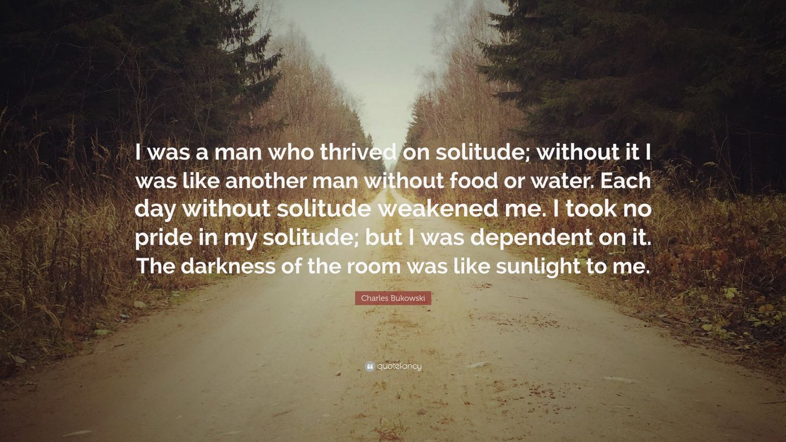 "Charles Bukowski Quote: ""I was a man who thrived on solitude; without it I was like another man without food or water. Each day without solitude weakened me. I took no pride in my solitude; but I was dependent on it. The darkness of the room was like sunlight to me."""