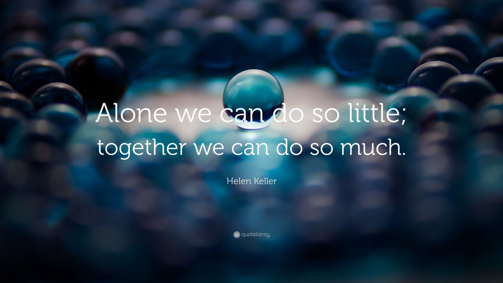 """Helen Keller Quote: """"Alone we can do so little; together we can do so much."""""""