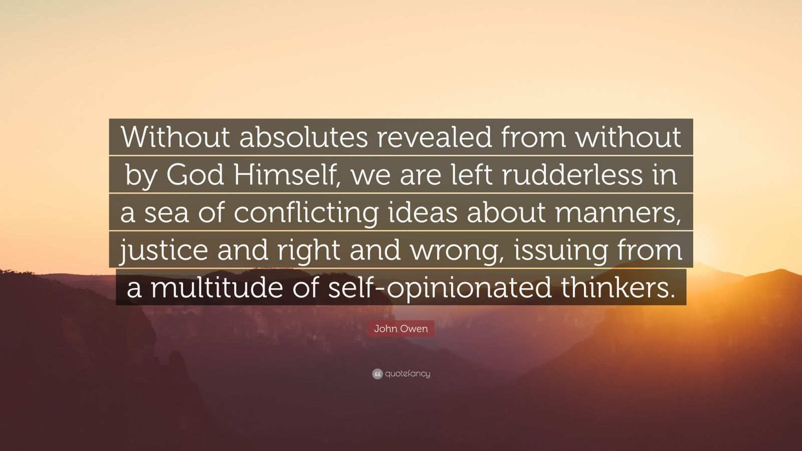 """John Owen Quote: """"Without absolutes revealed from without by God Himself, we are left rudderless in a sea of conflicting ideas about manners, justice and right and wrong, issuing from a multitude of self-opinionated thinkers."""""""