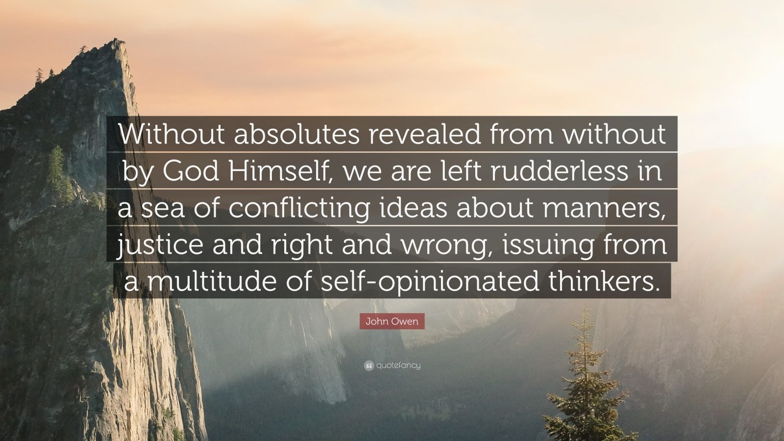 "John Owen Quote: ""Without absolutes revealed from without by God Himself, we are left rudderless in a sea of conflicting ideas about manners, justice and right and wrong, issuing from a multitude of self-opinionated thinkers."""