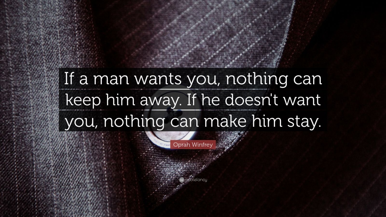 """Oprah Winfrey Quote: """"If a man wants you, nothing can keep him away. If he doesn't want you, nothing can make him stay."""""""