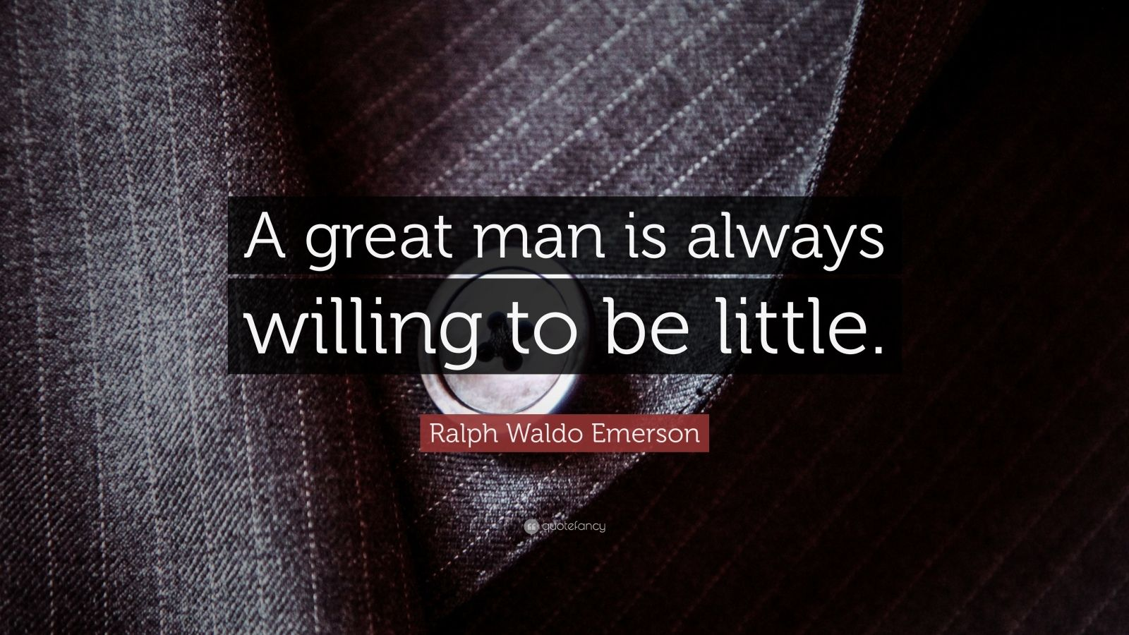"Ralph Waldo Emerson Quote: ""A great man is always willing to be little."""