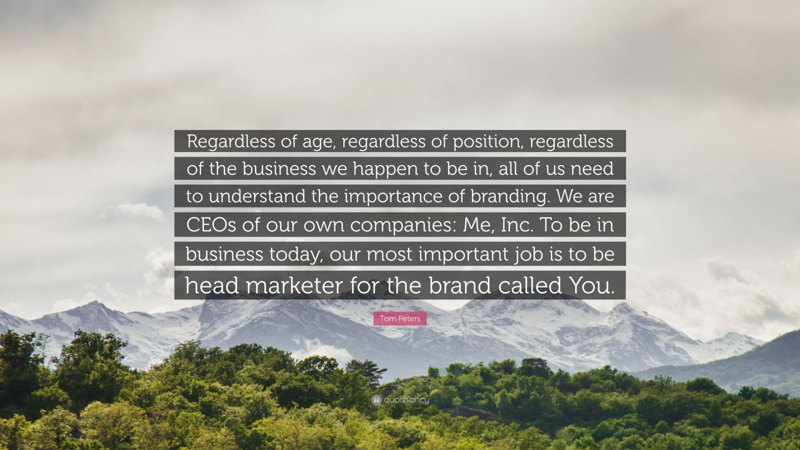 """Tom Peters Quote: """"Regardless of age, regardless of position, regardless of the business we happen to be in, all of us need to understand the importance of branding. We are CEOs of our own companies: Me, Inc. To be in business today, our most important job is to be head marketer for the brand called You."""""""