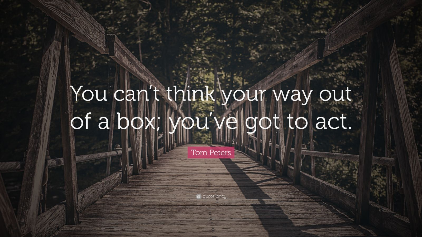 """Tom Peters Quote: """"You can't think your way out of a box; you've got to act."""""""