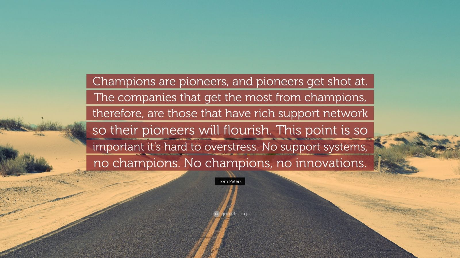 """Tom Peters Quote: """"Champions are pioneers, and pioneers get shot at. The companies that get the most from champions, therefore, are those that have rich support network so their pioneers will flourish. This point is so important it's hard to overstress. No support systems, no champions. No champions, no innovations."""""""
