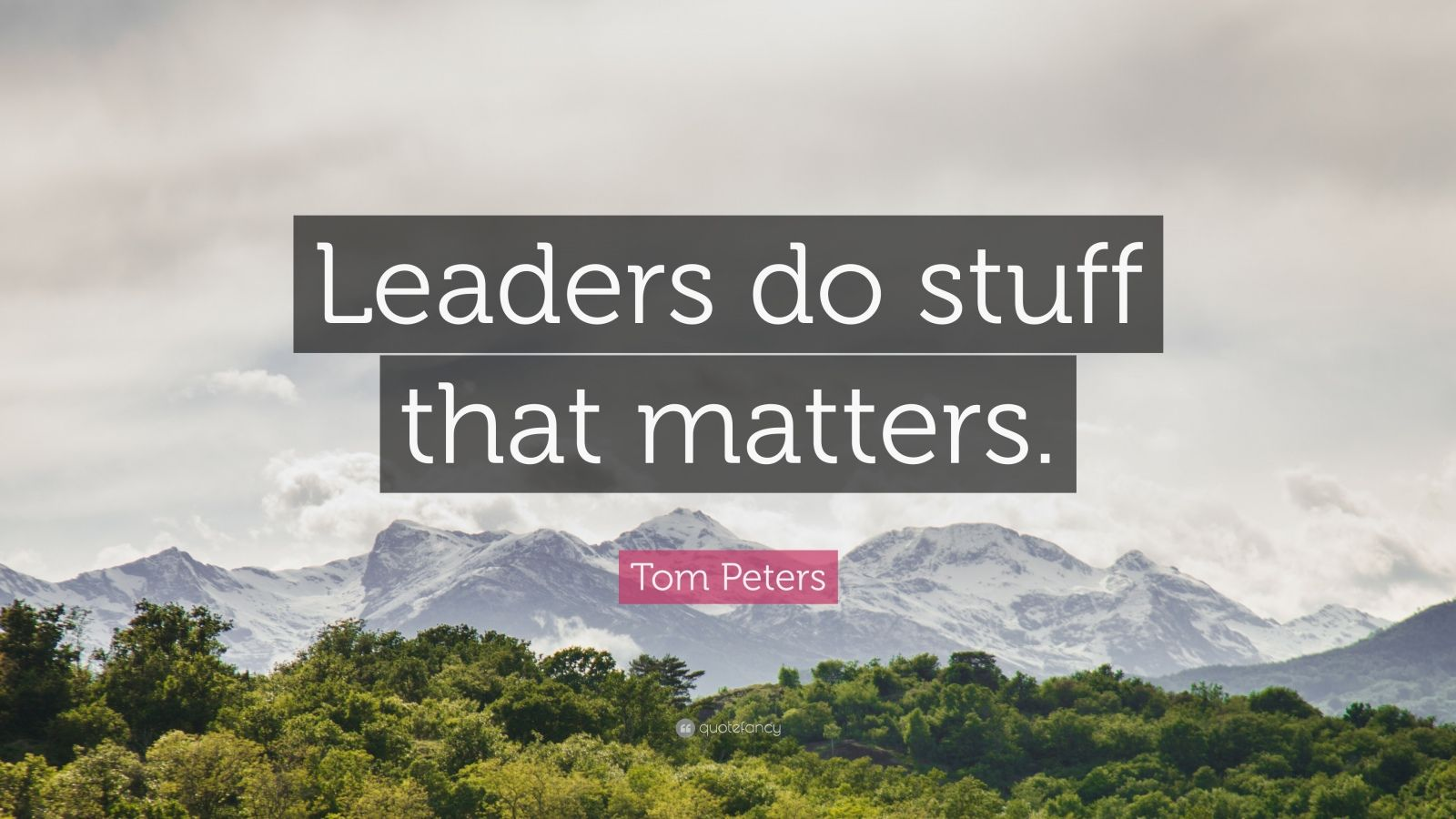 "Tom Peters Quote: ""Leaders do stuff that matters."""