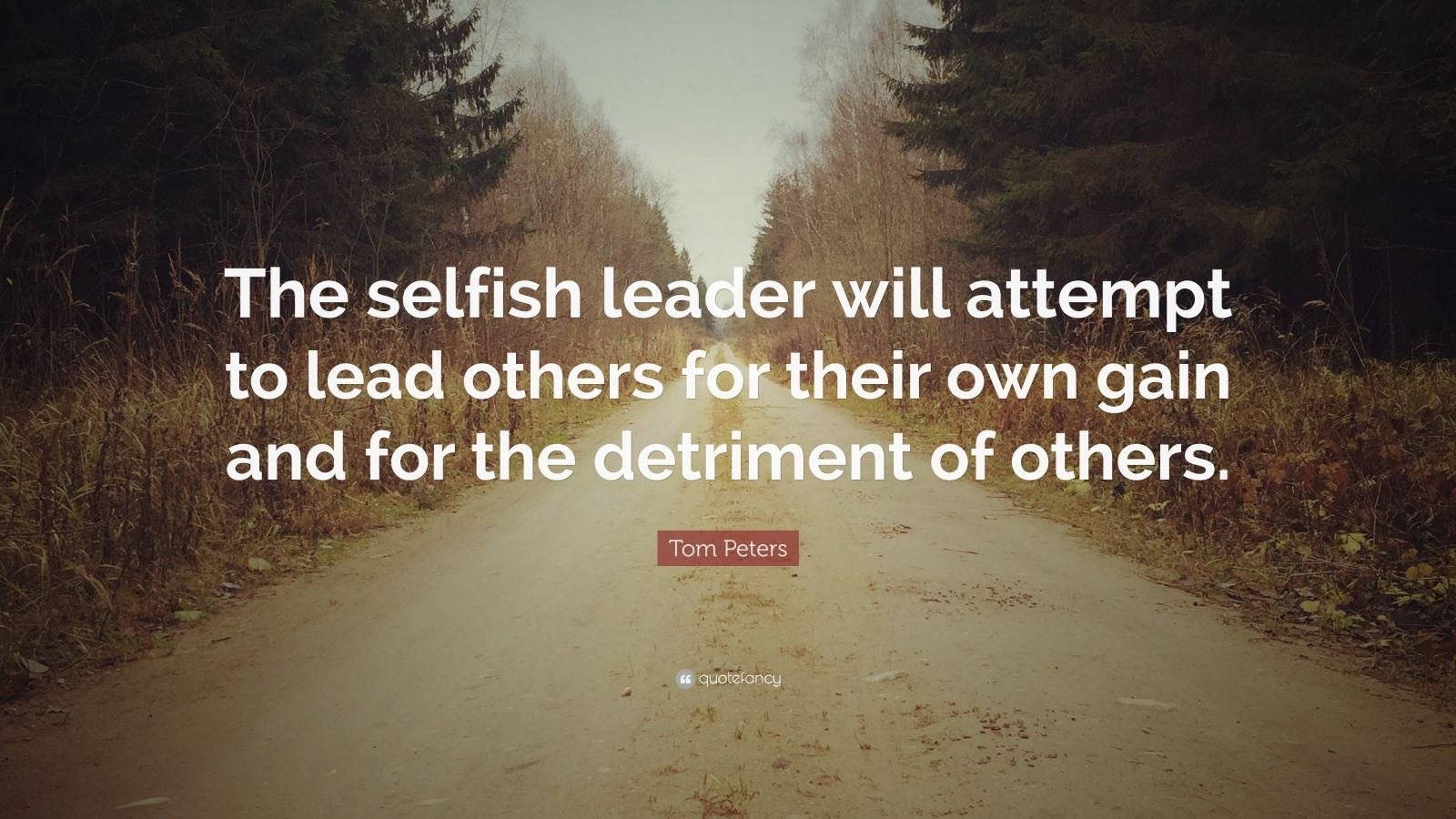 """Tom Peters Quote: """"The selfish leader will attempt to lead others for their own gain and for the detriment of others."""""""