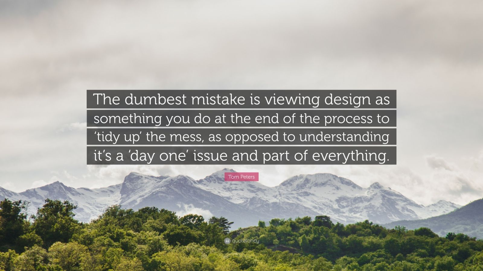 "Tom Peters Quote: ""The dumbest mistake is viewing design as something you do at the end of the process to 'tidy up' the mess, as opposed to understanding it's a 'day one' issue and part of everything."""