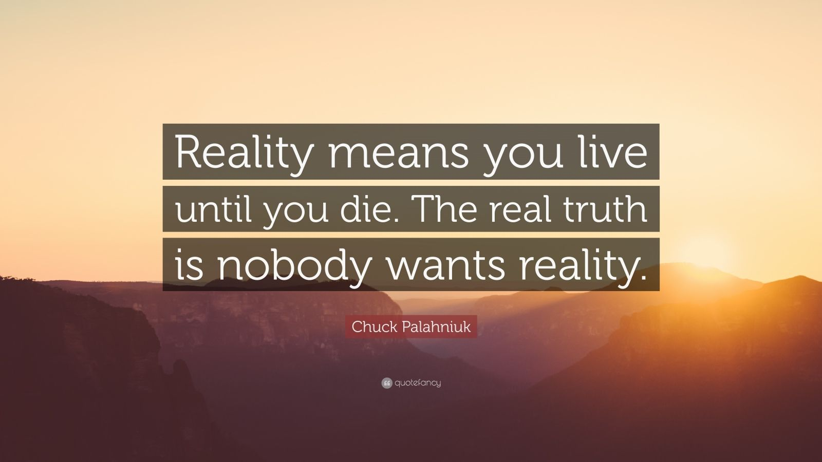 "Chuck Palahniuk Quote: ""Reality means you live until you die. The real truth is nobody wants reality."""
