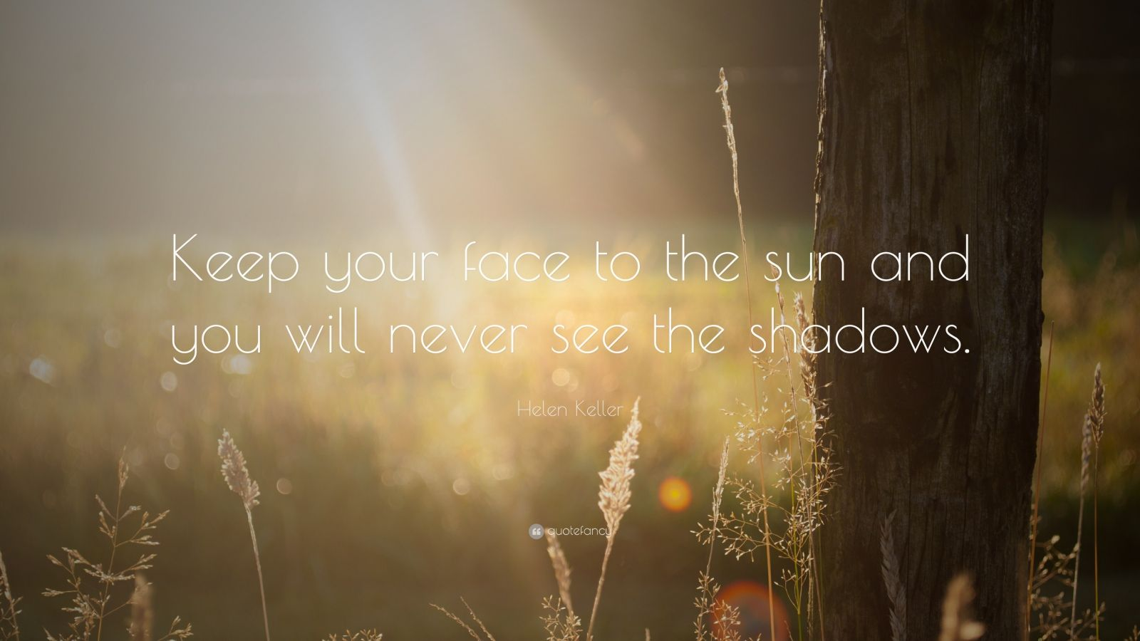 """Helen Keller Quote: """"Keep your face to the sun and you will never see the shadows."""""""