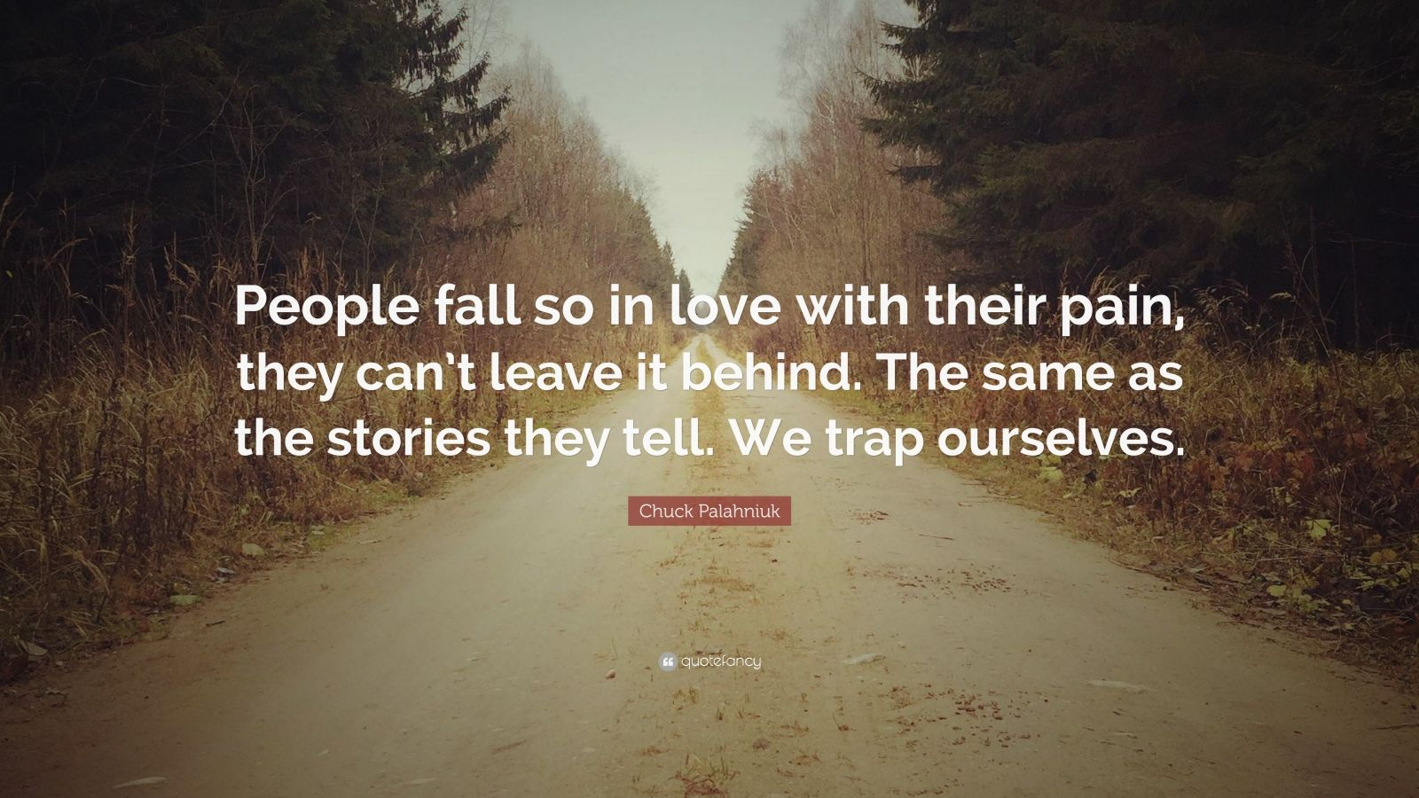 """Chuck Palahniuk Quote: """"People fall so in love with their pain, they can't leave it behind. The same as the stories they tell. We trap ourselves."""""""
