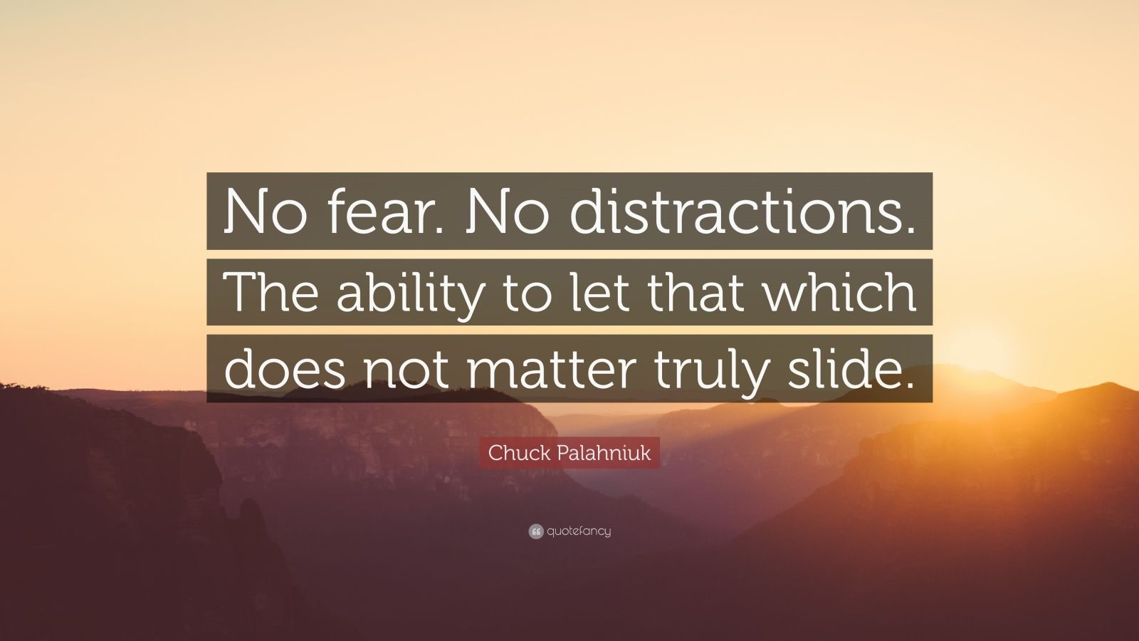 "Chuck Palahniuk Quote: ""No fear. No distractions. The ability to let that which does not matter truly slide."""