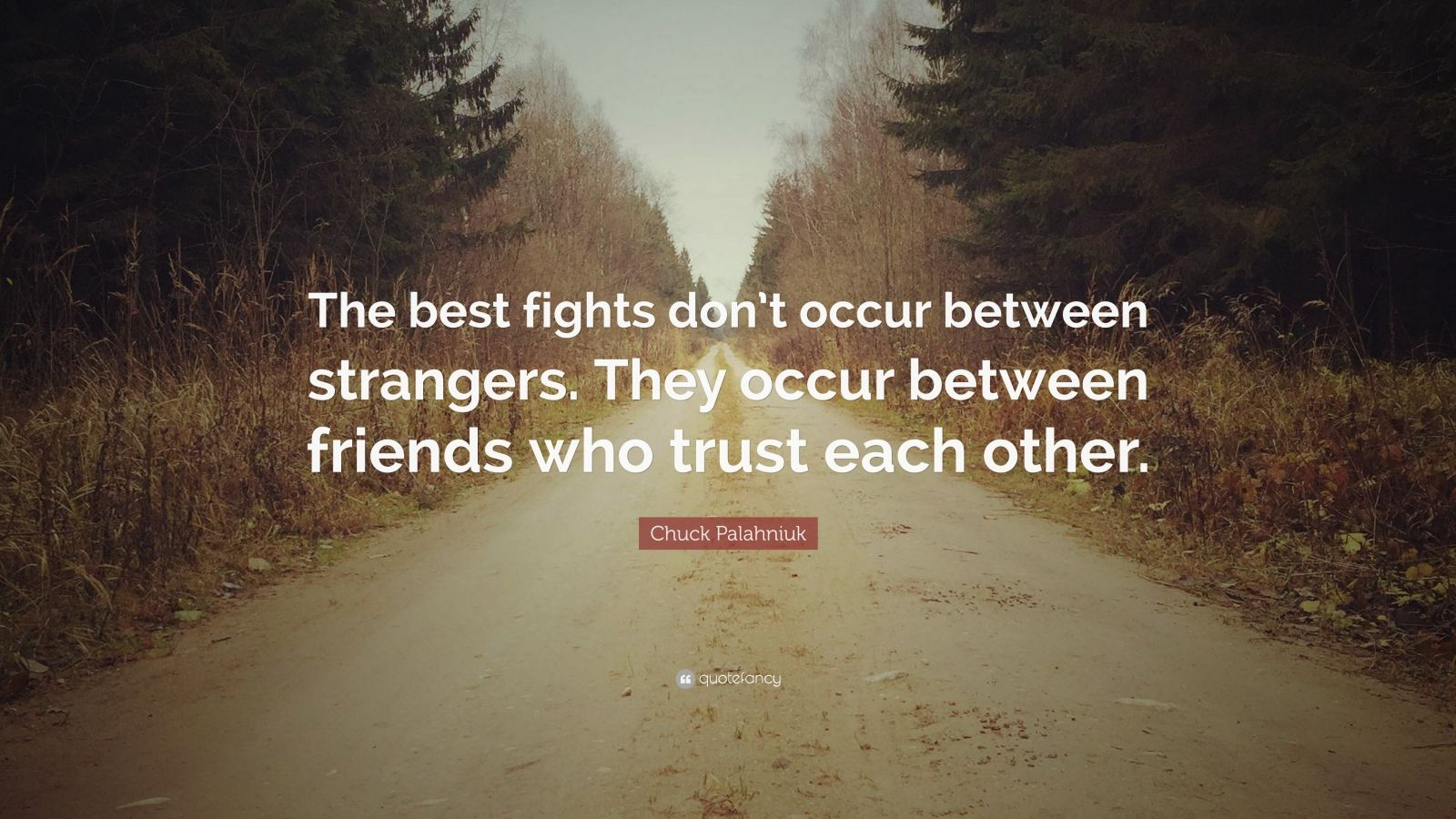"Chuck Palahniuk Quote: ""The best fights don't occur between strangers. They occur between friends who trust each other."""