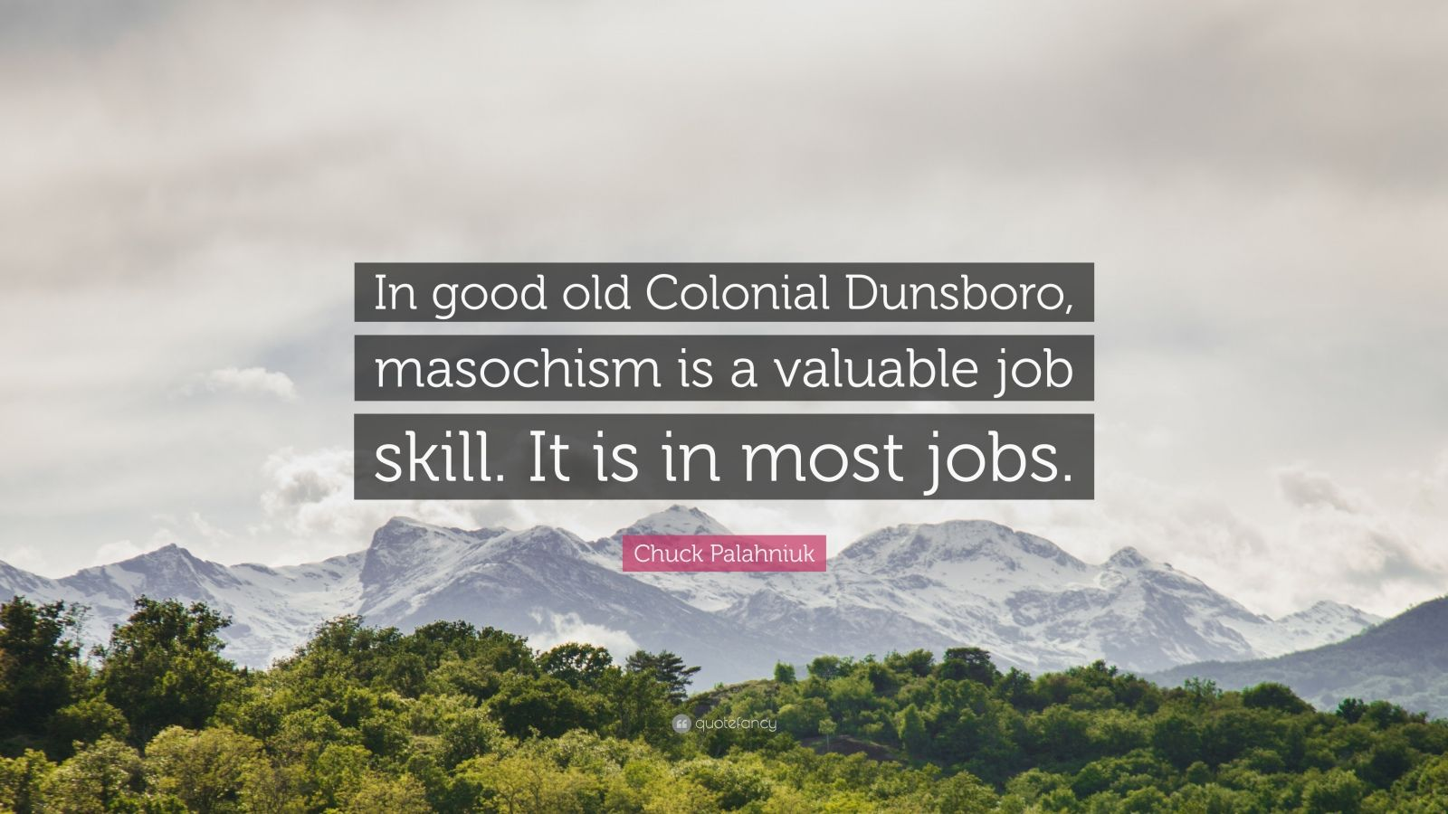 "Chuck Palahniuk Quote: ""In good old Colonial Dunsboro, masochism is a valuable job skill. It is in most jobs."""