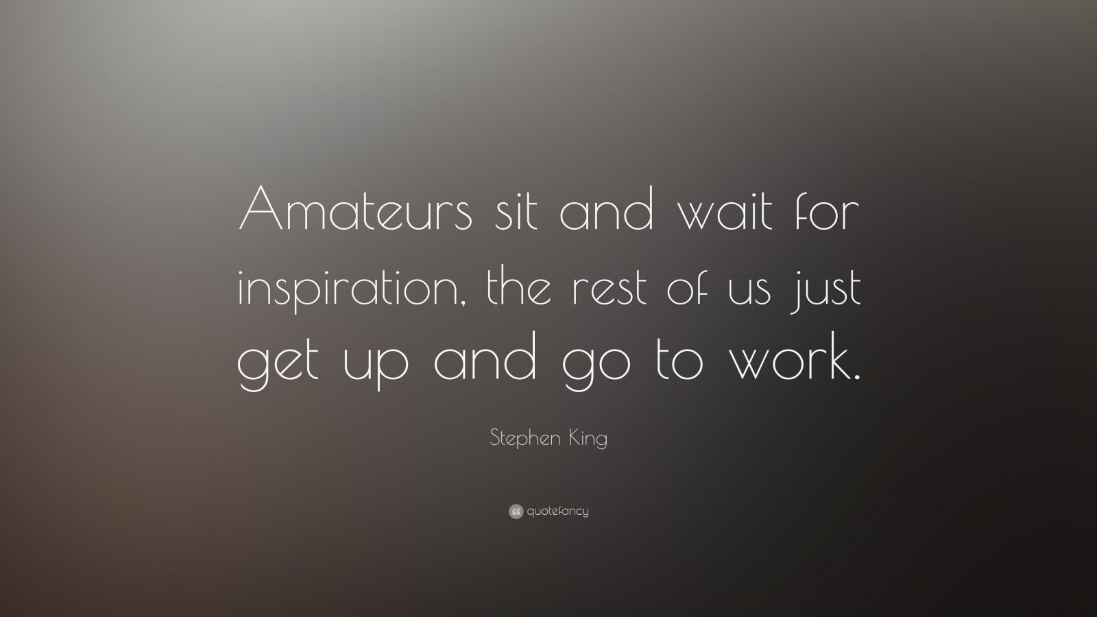 "Stephen King Quote: ""Amateurs sit and wait for inspiration, the rest of us just get up and go to work."""