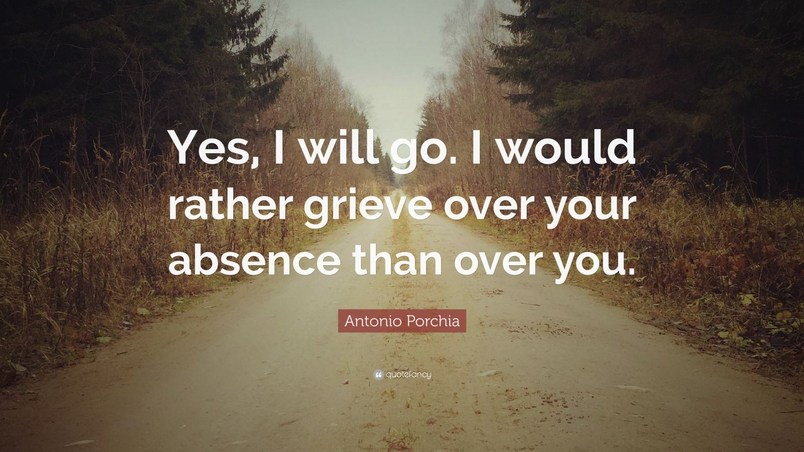 """Antonio Porchia Quote: """"Yes, I will go. I would rather grieve over your absence than over you."""""""