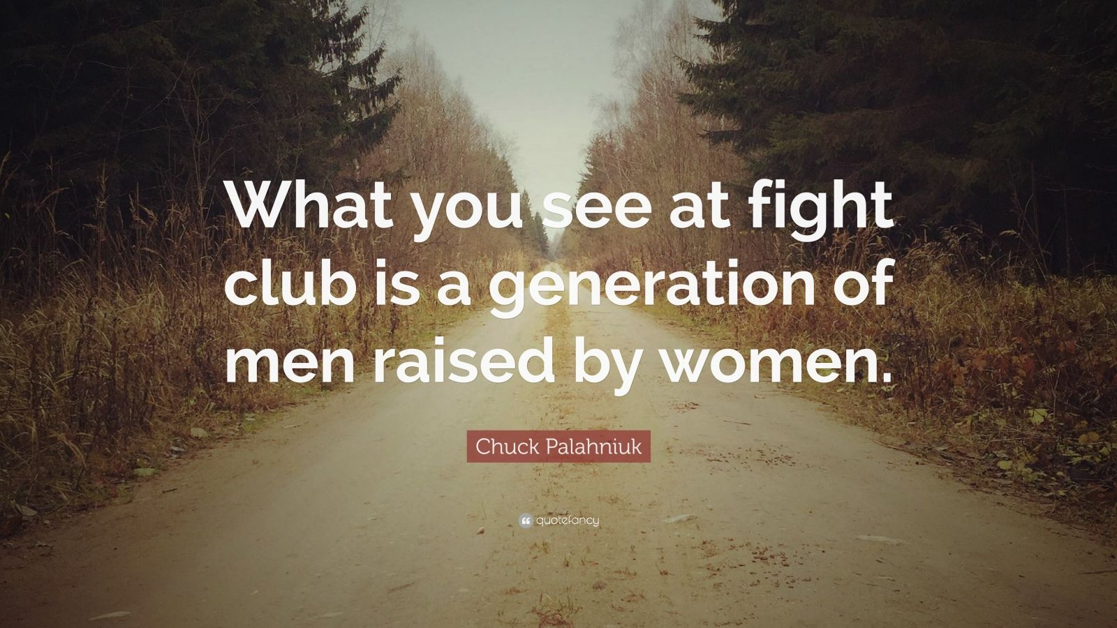 """Chuck Palahniuk Quote: """"What you see at fight club is a generation of men raised by women."""""""