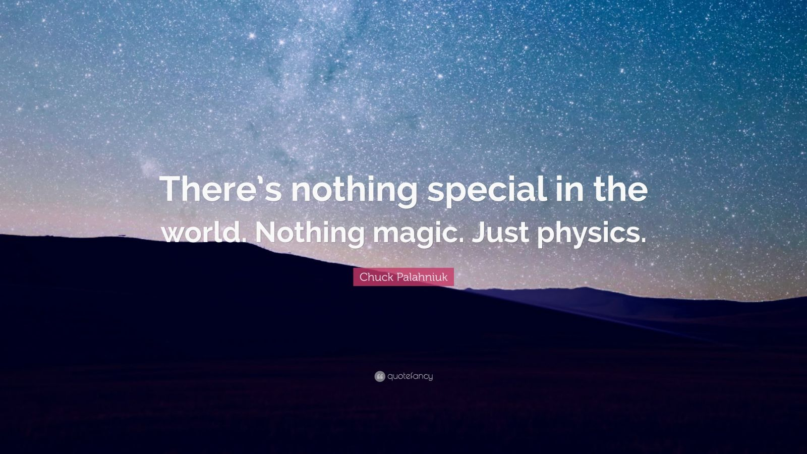 "Chuck Palahniuk Quote: ""There's nothing special in the world. Nothing magic. Just physics."""