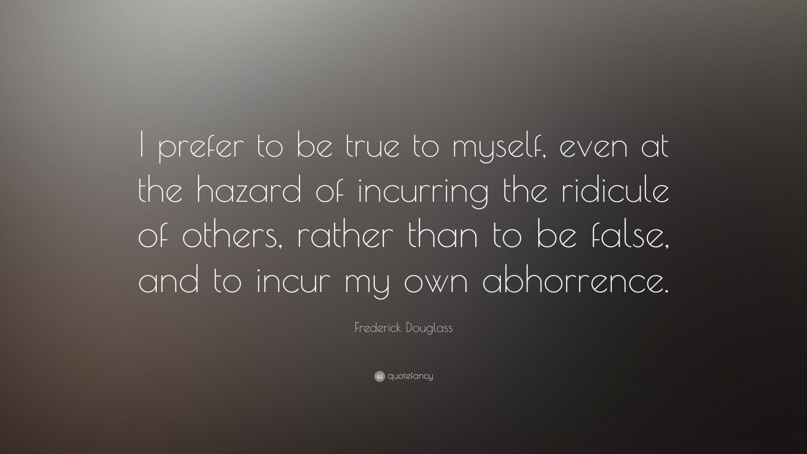 "Frederick Douglass Quote: ""I prefer to be true to myself, even at the hazard of incurring the ridicule of others, rather than to be false, and to incur my own abhorrence."""