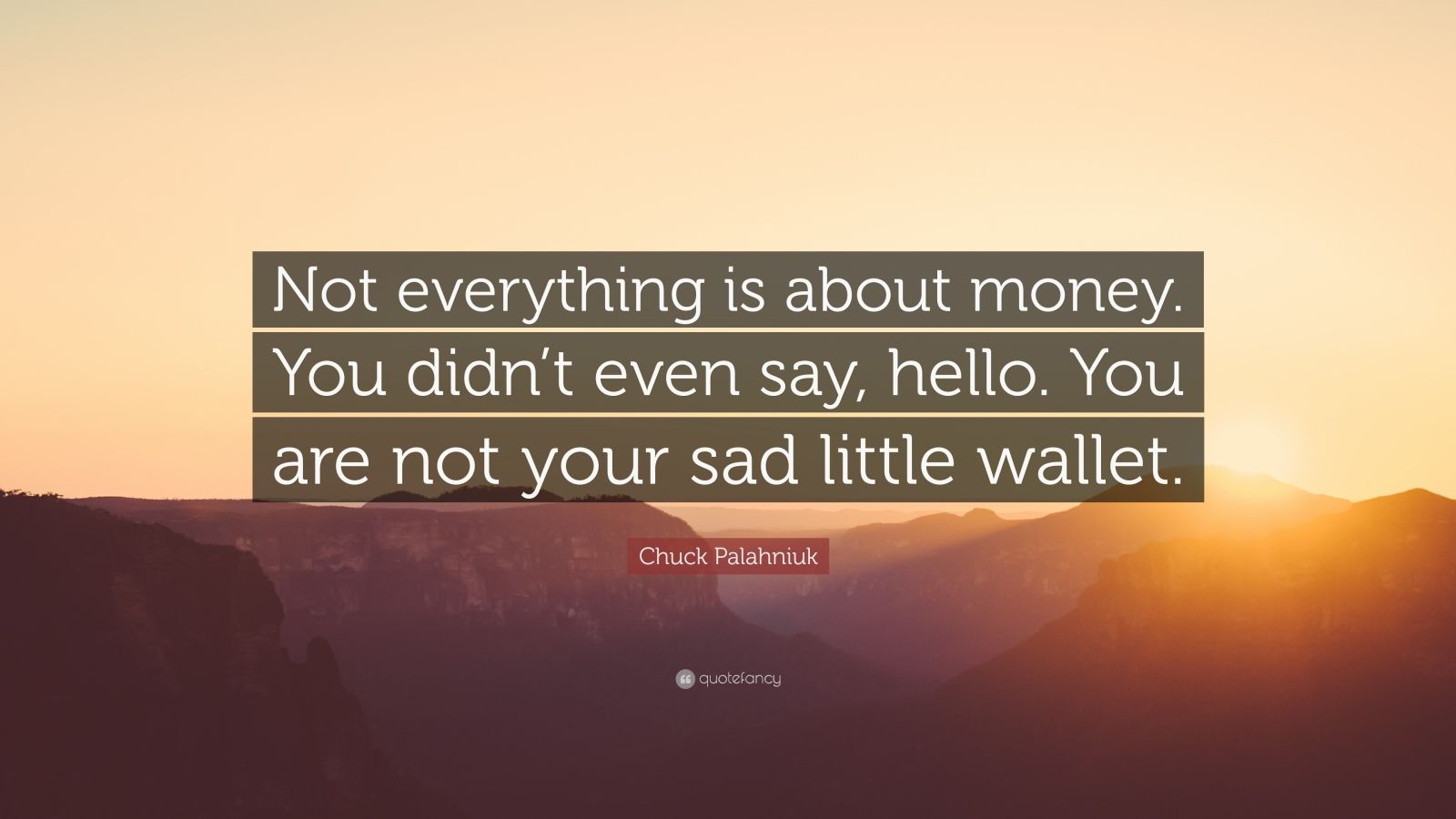 """Chuck Palahniuk Quote: """"Not everything is about money. You didn't even say, hello. You are not your sad little wallet."""""""