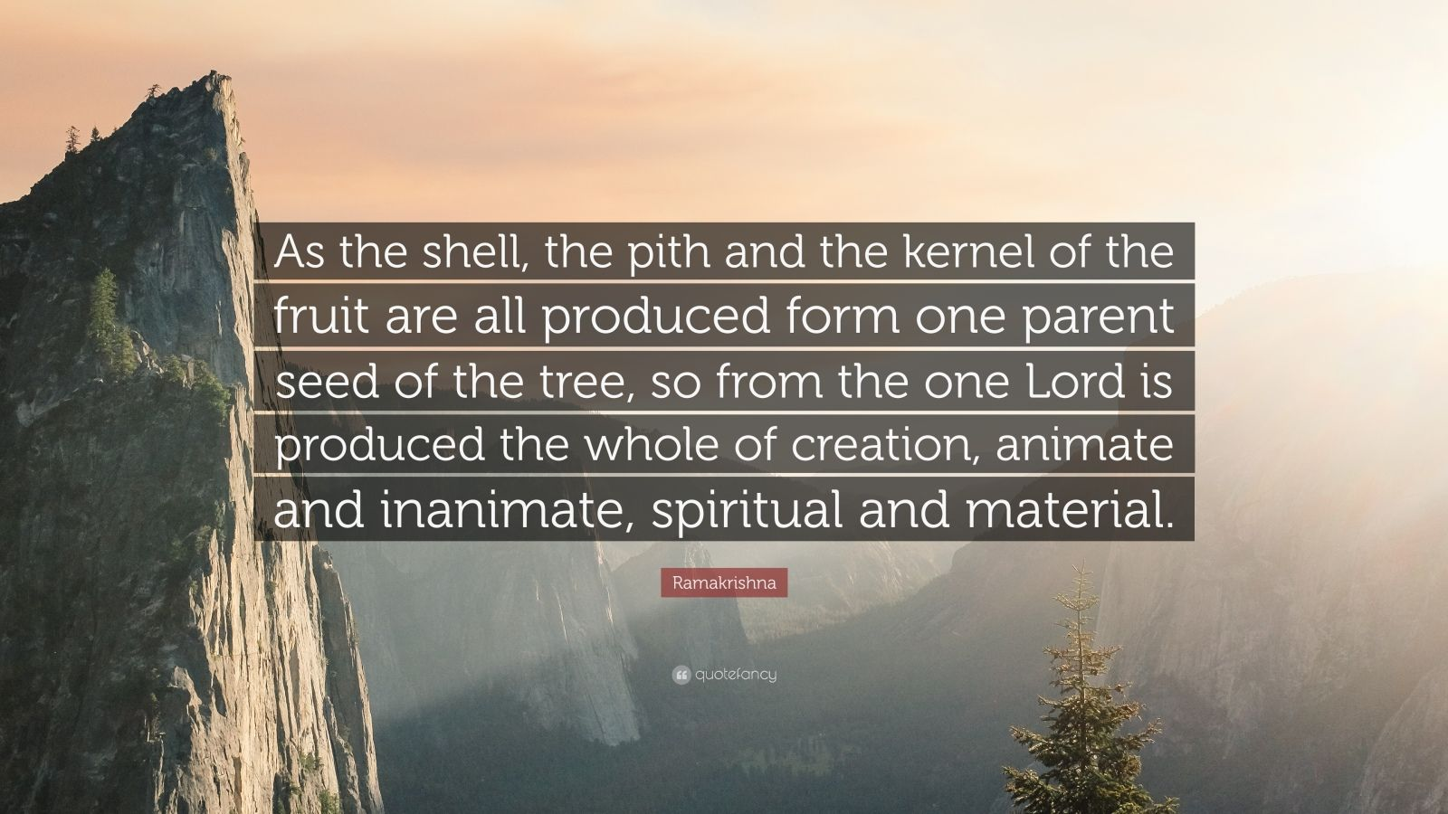 "Ramakrishna Quote: ""As the shell, the pith and the kernel of the fruit are all produced form one parent seed of the tree, so from the one Lord is produced the whole of creation, animate and inanimate, spiritual and material."""