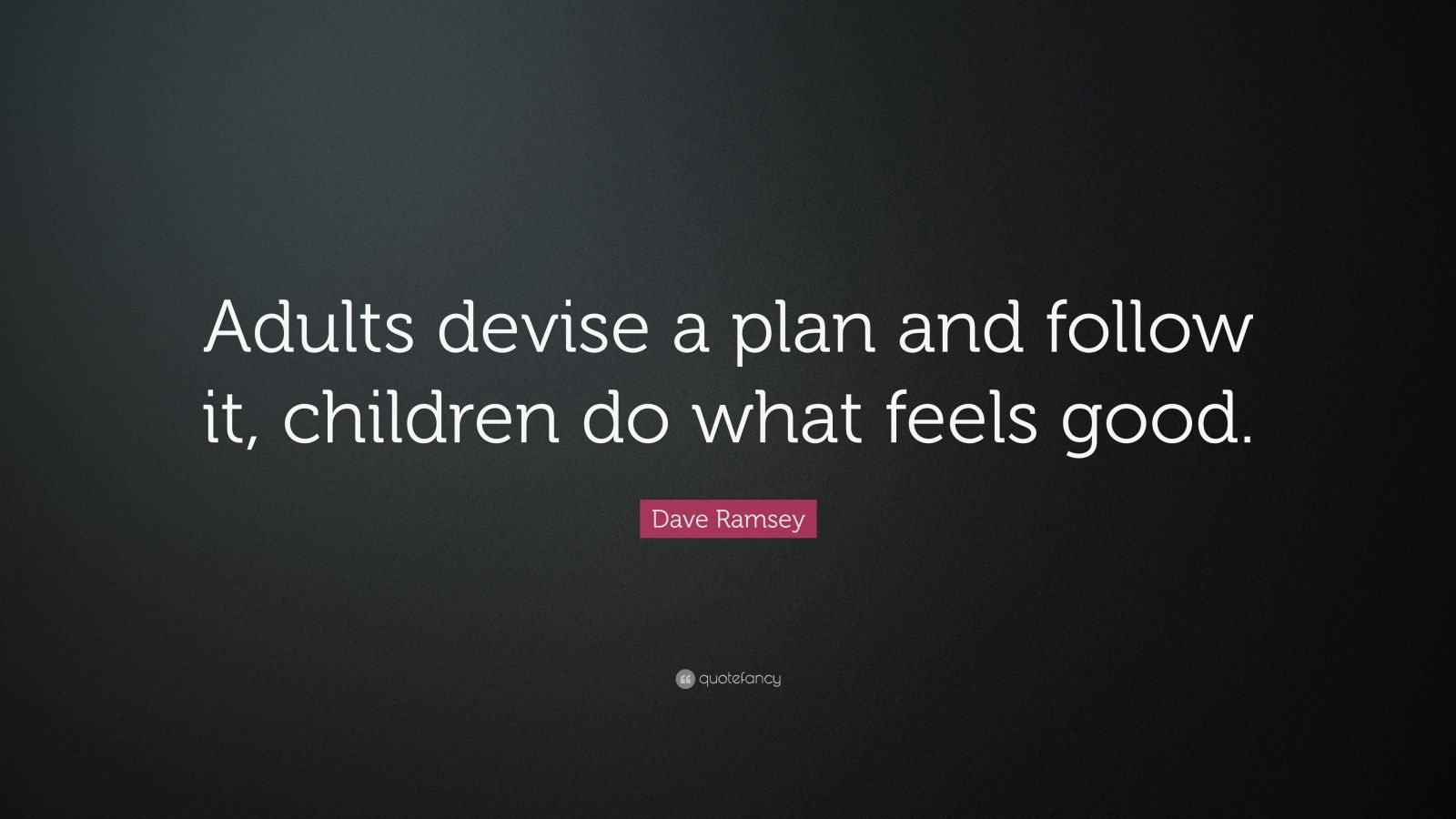 "Dave Ramsey Quote: ""Adults devise a plan and follow it, children do what feels good."""