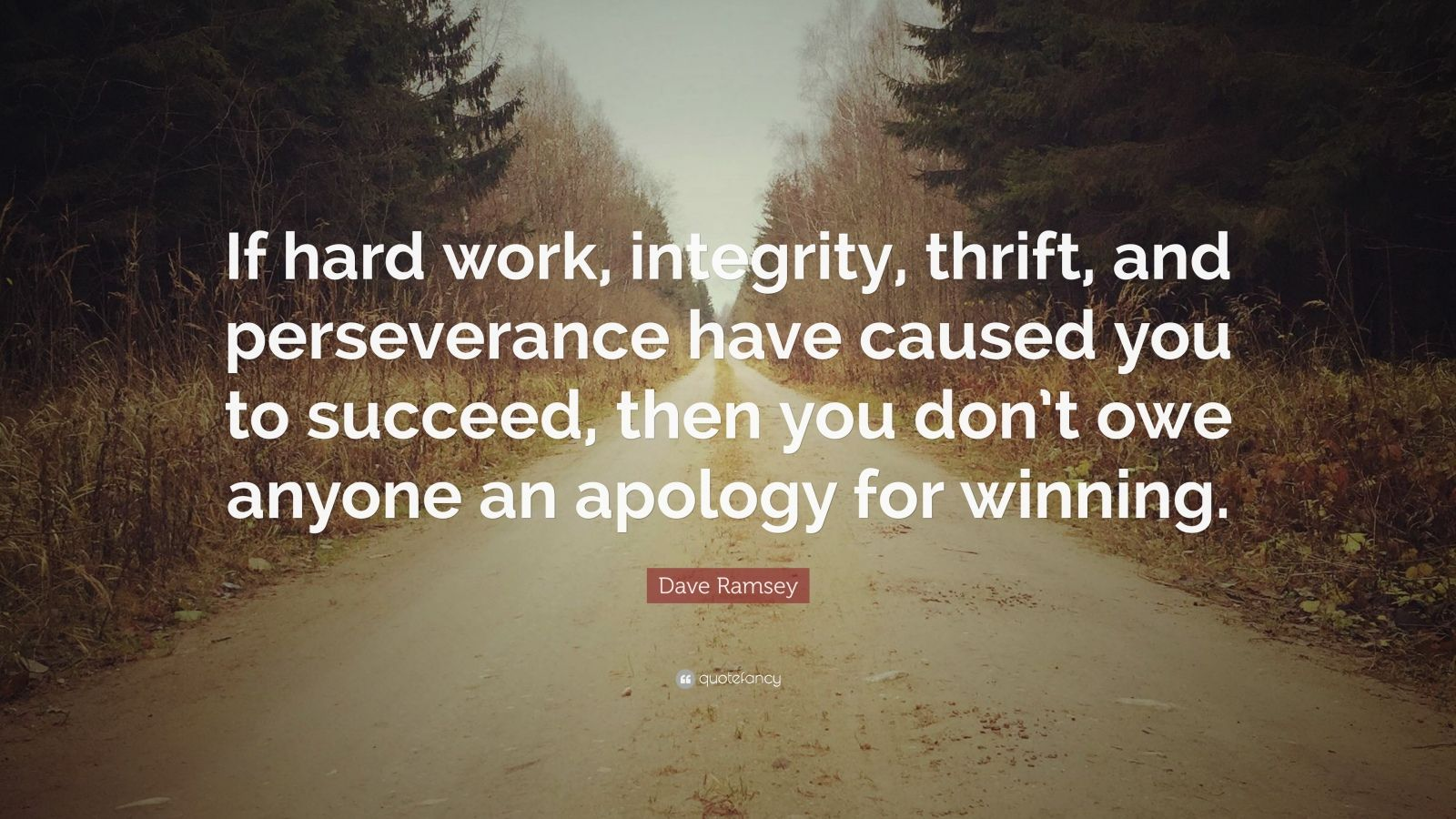"""Dave Ramsey Quote: """"If hard work, integrity, thrift, and perseverance have caused you to succeed, then you don't owe anyone an apology for winning."""""""