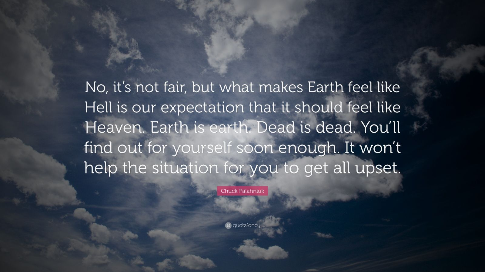 "Chuck Palahniuk Quote: ""No, it's not fair, but what makes Earth feel like Hell is our expectation that it should feel like Heaven. Earth is earth. Dead is dead. You'll find out for yourself soon enough. It won't help the situation for you to get all upset."""