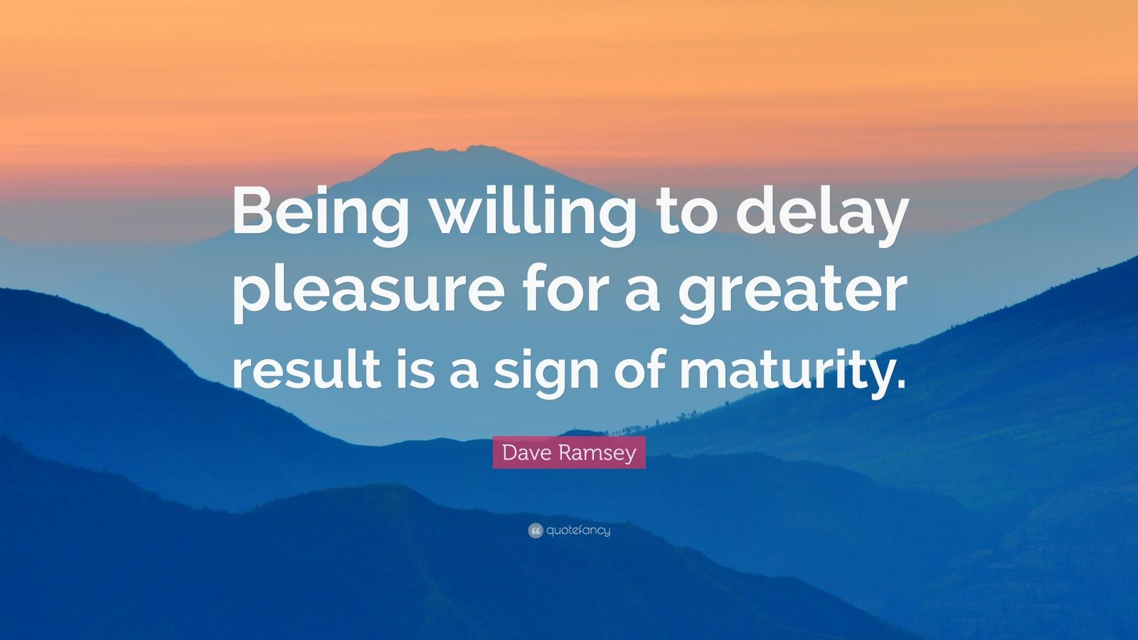 """Dave Ramsey Quote: """"Being willing to delay pleasure for a greater result is a sign of maturity."""""""