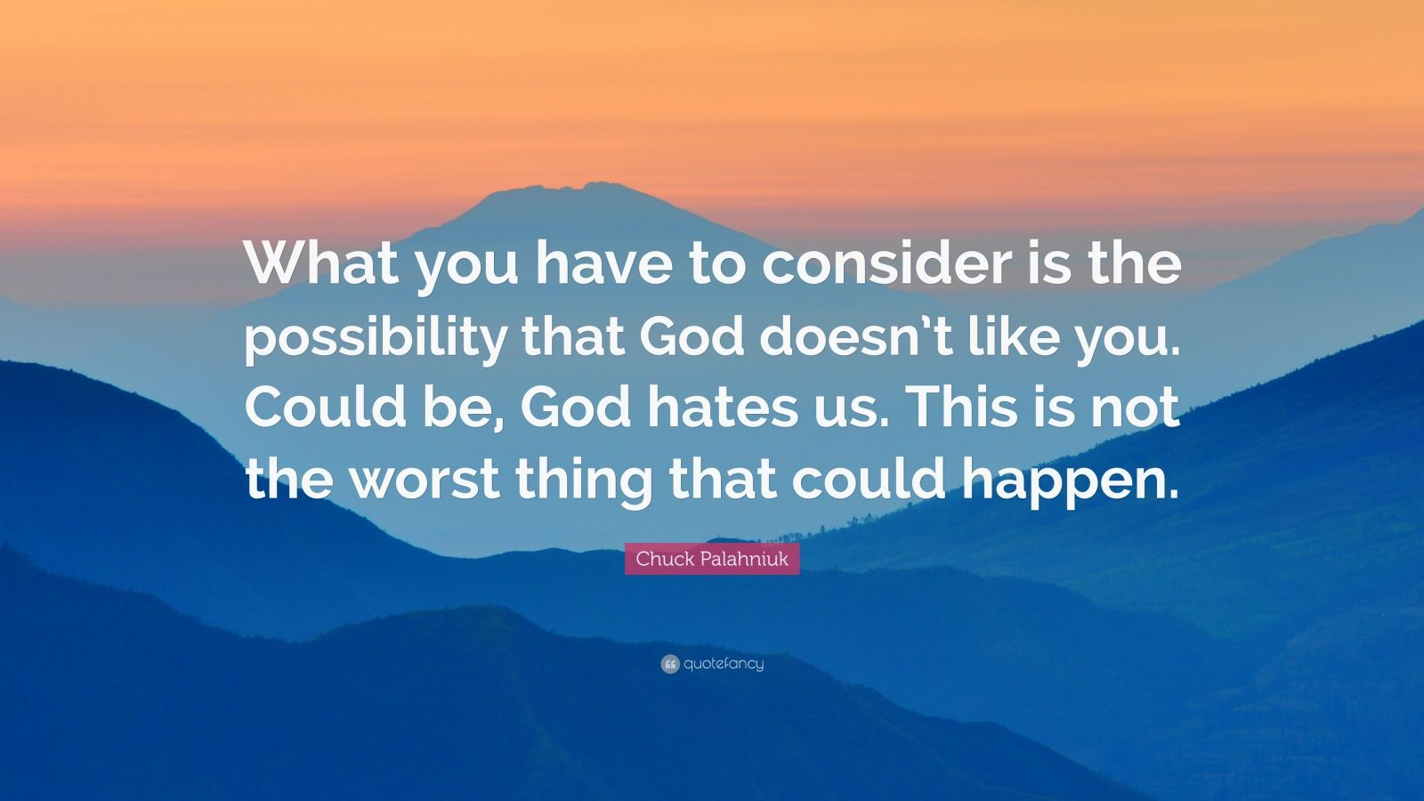 "Chuck Palahniuk Quote: ""What you have to consider is the possibility that God doesn't like you. Could be, God hates us. This is not the worst thing that could happen."""