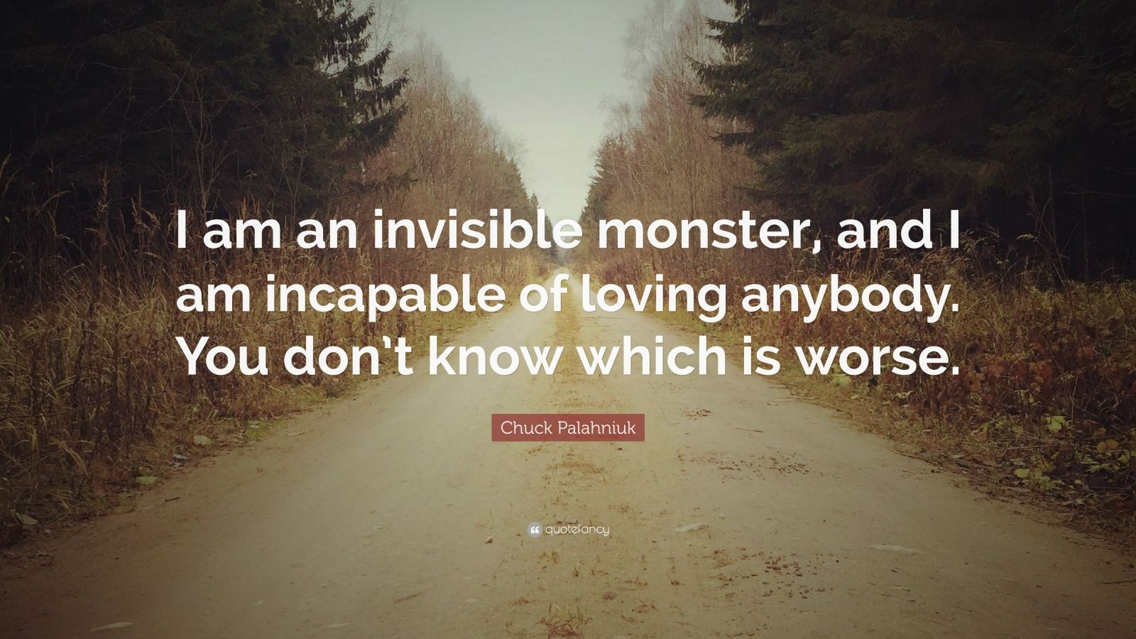 "Chuck Palahniuk Quote: ""I am an invisible monster, and I am incapable of loving anybody. You don't know which is worse."""