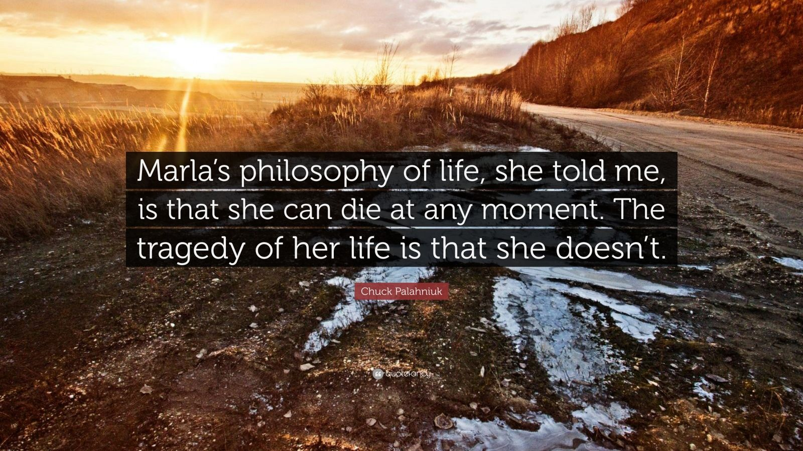 """Chuck Palahniuk Quote: """"Marla's philosophy of life, she told me, is that she can die at any moment. The tragedy of her life is that she doesn't."""""""