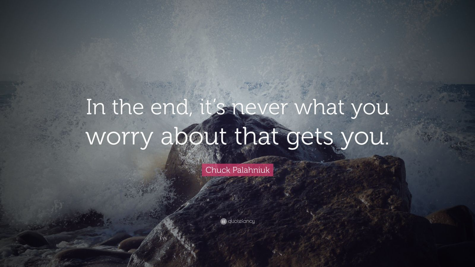 """Chuck Palahniuk Quote: """"In the end, it's never what you worry about that gets you."""""""