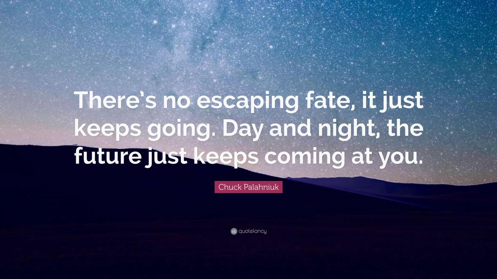 """Chuck Palahniuk Quote: """"There's no escaping fate, it just keeps going. Day and night, the future just keeps coming at you."""""""
