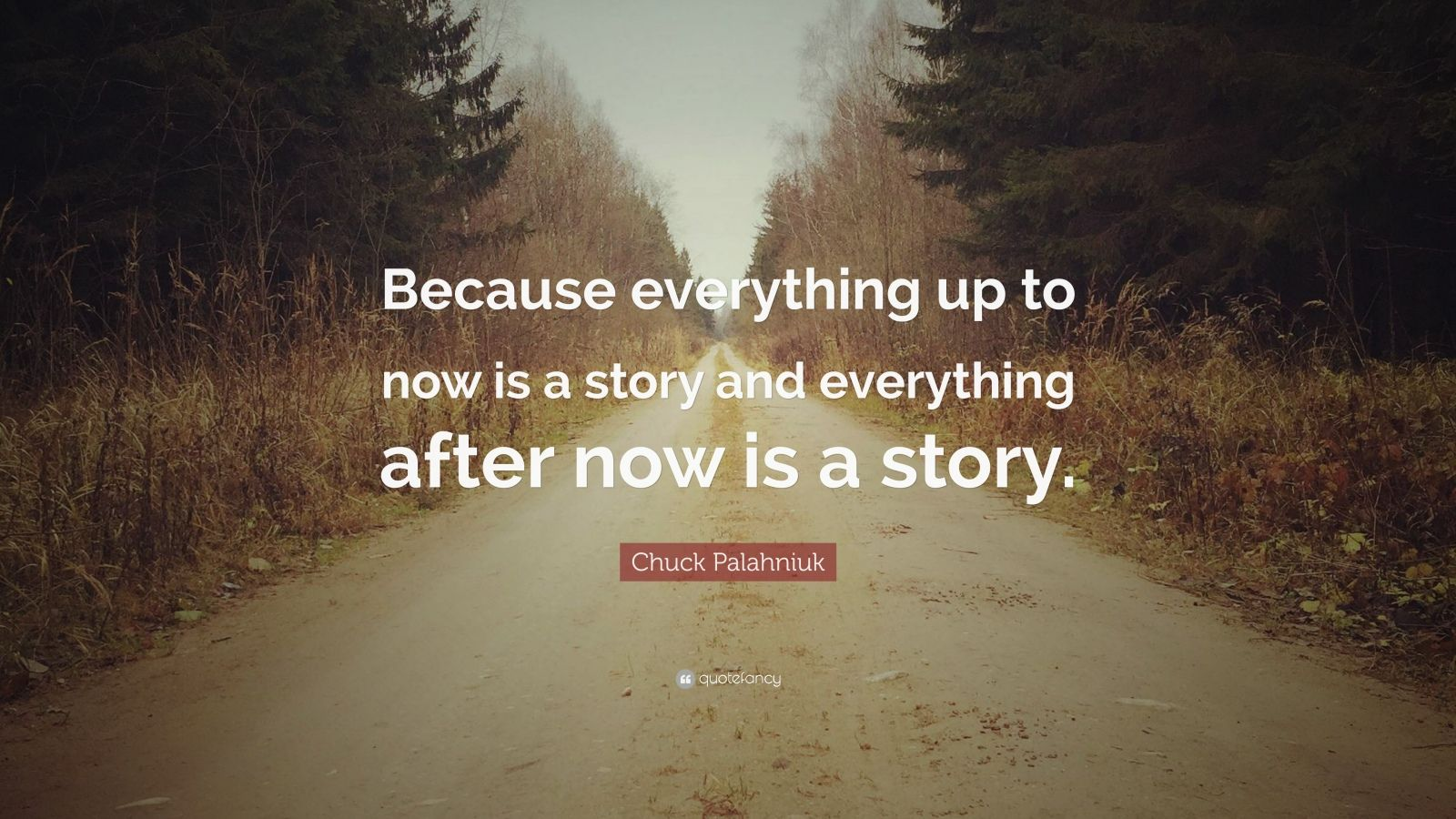 """Chuck Palahniuk Quote: """"Because everything up to now is a story and everything after now is a story."""""""