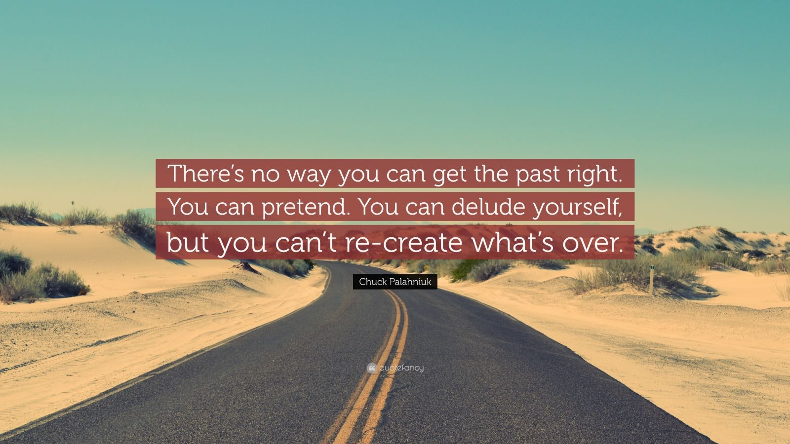 """Chuck Palahniuk Quote: """"There's no way you can get the past right. You can pretend. You can delude yourself, but you can't re-create what's over."""""""