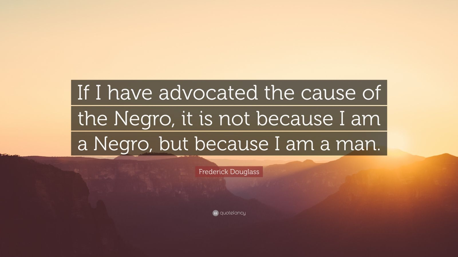 """Frederick Douglass Quote: """"If I have advocated the cause of the Negro, it is not because I am a Negro, but because I am a man."""""""