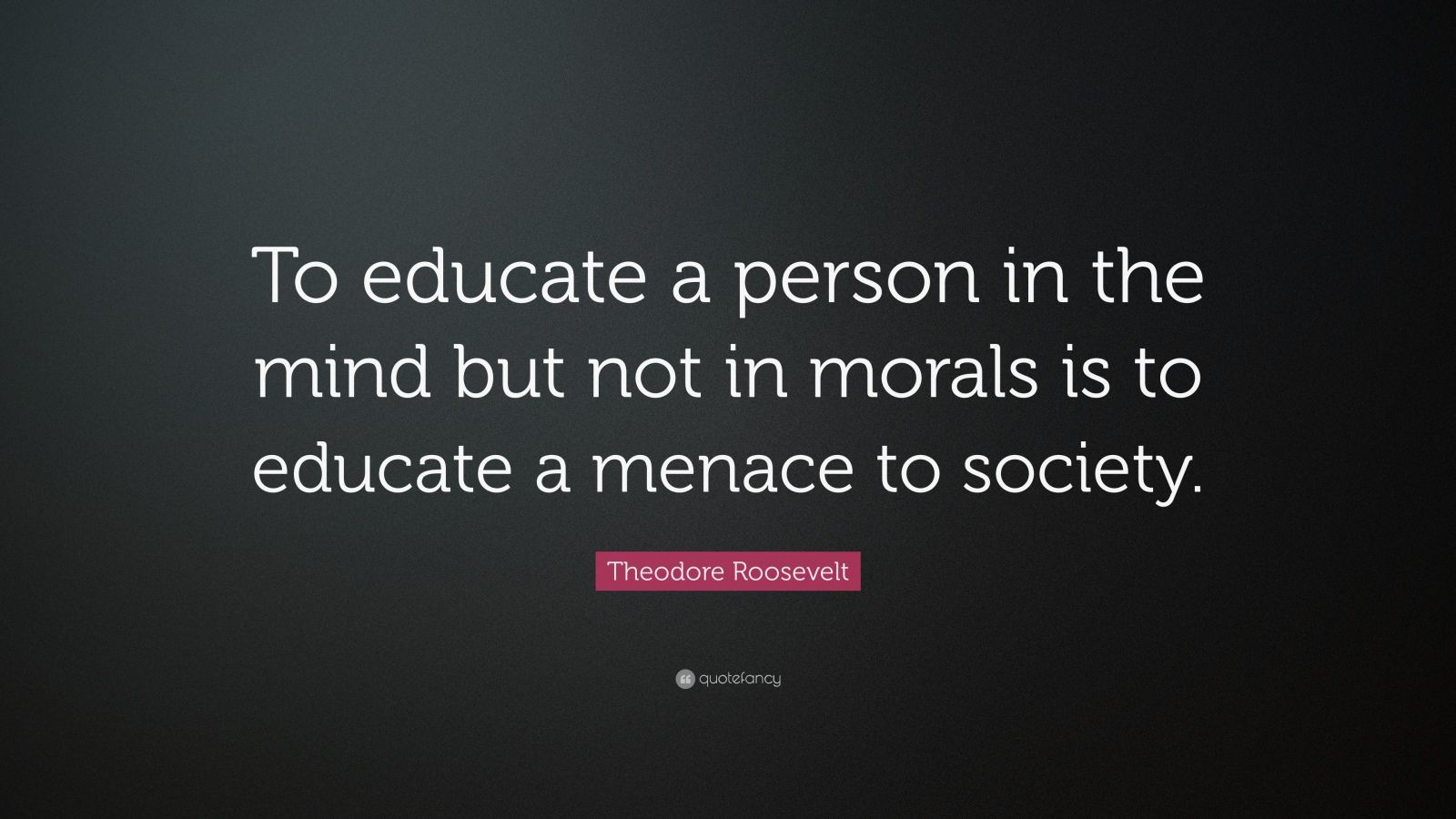 "Theodore Roosevelt Quote: ""To educate a person in the mind but not in morals is to educate a menace to society."""