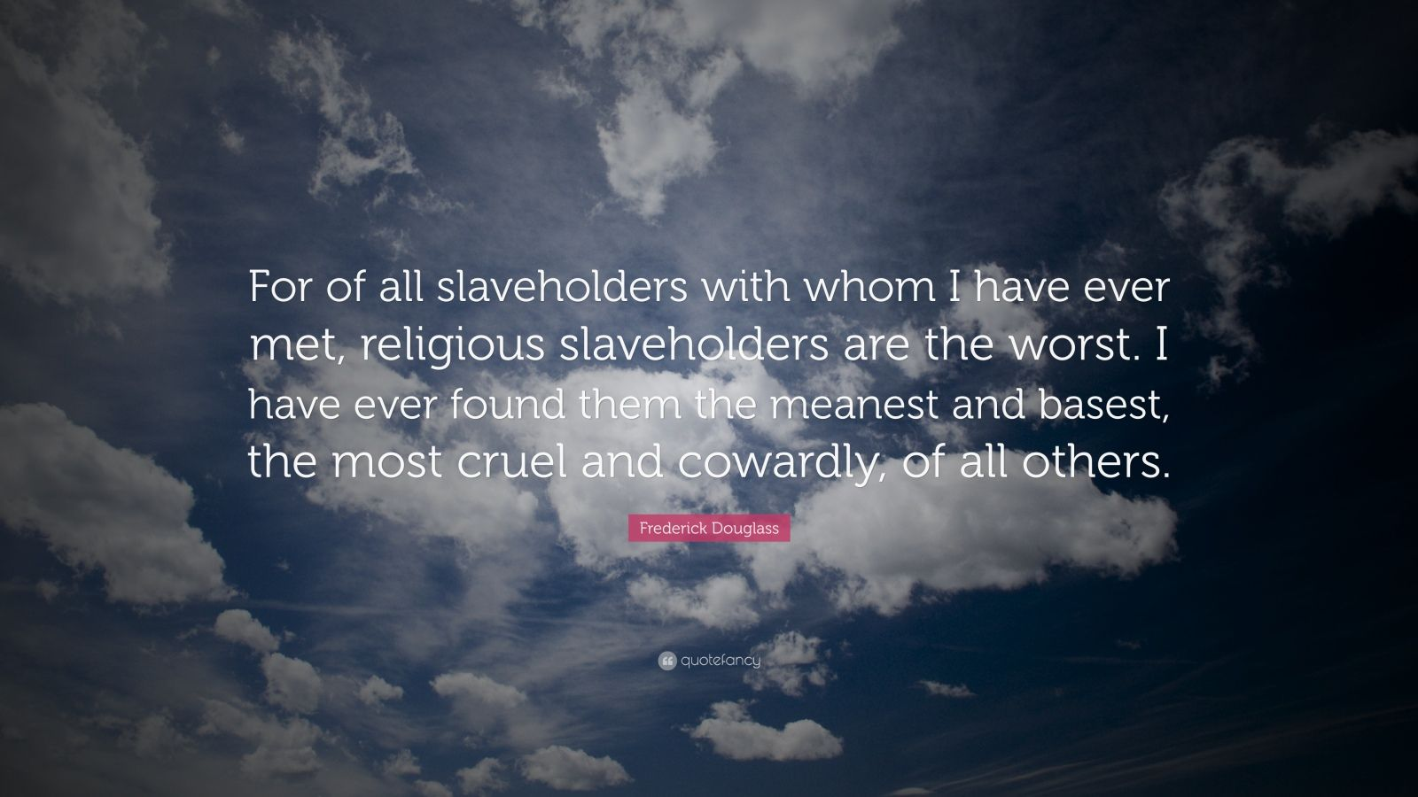 """Frederick Douglass Quote: """"For of all slaveholders with whom I have ever met, religious slaveholders are the worst. I have ever found them the meanest and basest, the most cruel and cowardly, of all others."""""""
