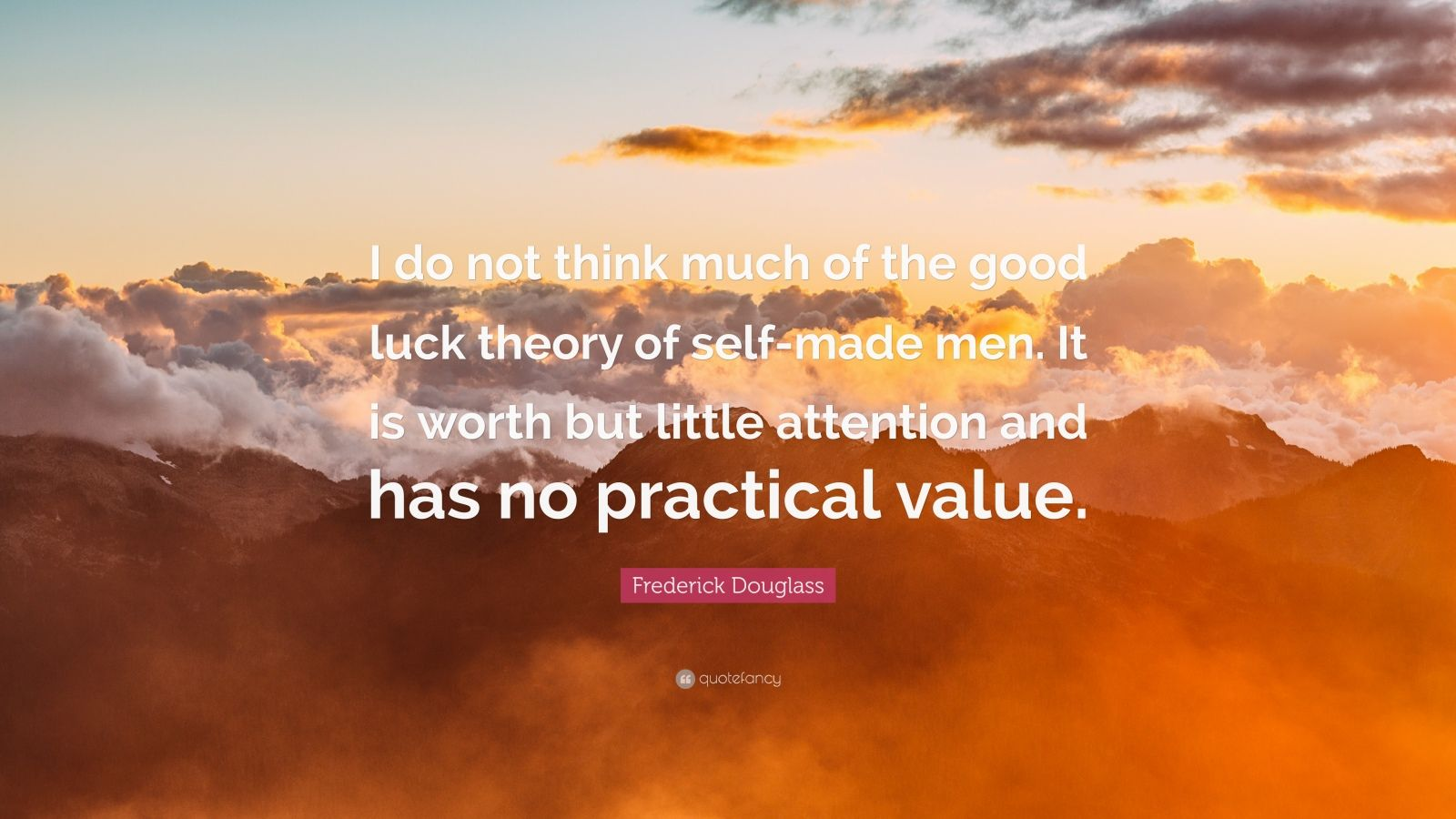 "Frederick Douglass Quote: ""I do not think much of the good luck theory of self-made men. It is worth but little attention and has no practical value."""